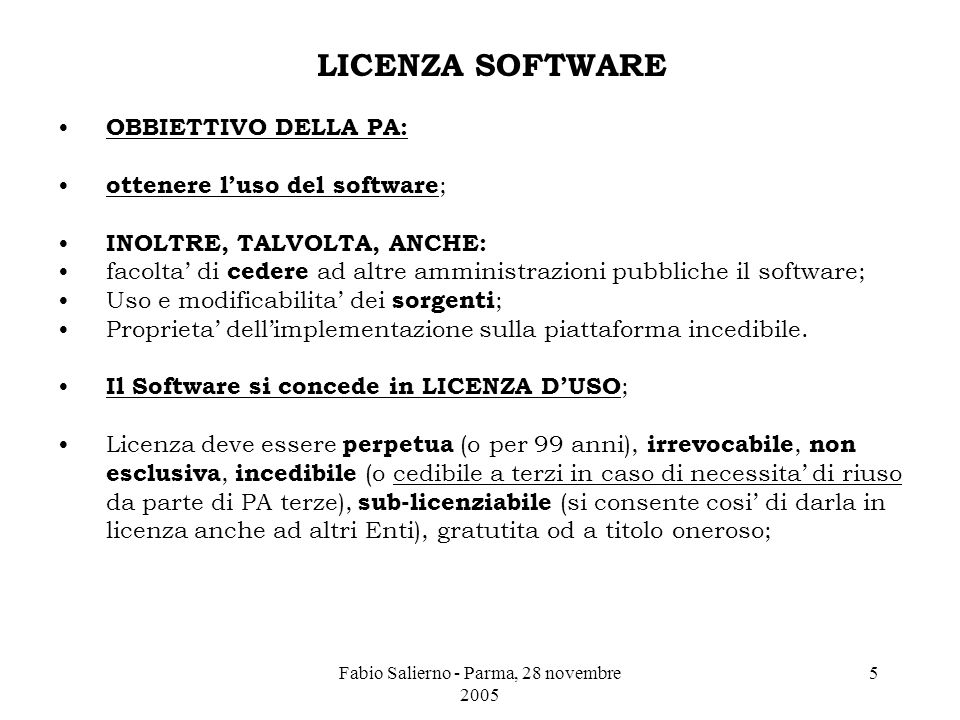Fabio Salierno - Parma, 28 novembre 2005 5 LICENZA SOFTWARE OBBIETTIVO DELLA PA: ottenere l'uso del software ; INOLTRE, TALVOLTA, ANCHE: facolta' di cedere ad altre amministrazioni pubbliche il software; Uso e modificabilita' dei sorgenti ; Proprieta' dell'implementazione sulla piattaforma incedibile.