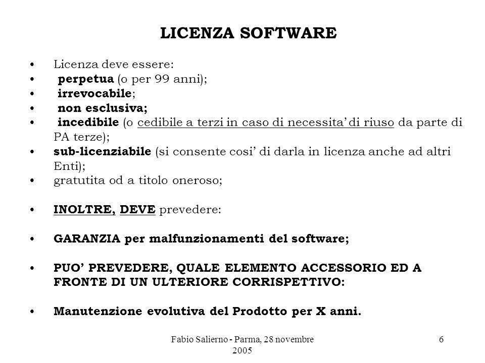 Fabio Salierno - Parma, 28 novembre 2005 6 LICENZA SOFTWARE Licenza deve essere: perpetua (o per 99 anni); irrevocabile ; non esclusiva; incedibile (o cedibile a terzi in caso di necessita' di riuso da parte di PA terze); sub-licenziabile (si consente cosi' di darla in licenza anche ad altri Enti); gratutita od a titolo oneroso; INOLTRE, DEVE prevedere: GARANZIA per malfunzionamenti del software; PUO' PREVEDERE, QUALE ELEMENTO ACCESSORIO ED A FRONTE DI UN ULTERIORE CORRISPETTIVO: Manutenzione evolutiva del Prodotto per X anni.