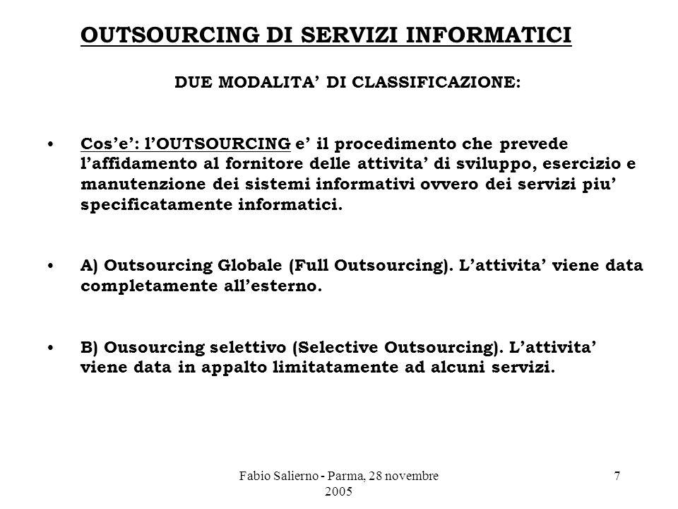 Fabio Salierno - Parma, 28 novembre 2005 7 OUTSOURCING DI SERVIZI INFORMATICI DUE MODALITA' DI CLASSIFICAZIONE: Cos'e': l'OUTSOURCING e' il procedimento che prevede l'affidamento al fornitore delle attivita' di sviluppo, esercizio e manutenzione dei sistemi informativi ovvero dei servizi piu' specificatamente informatici.