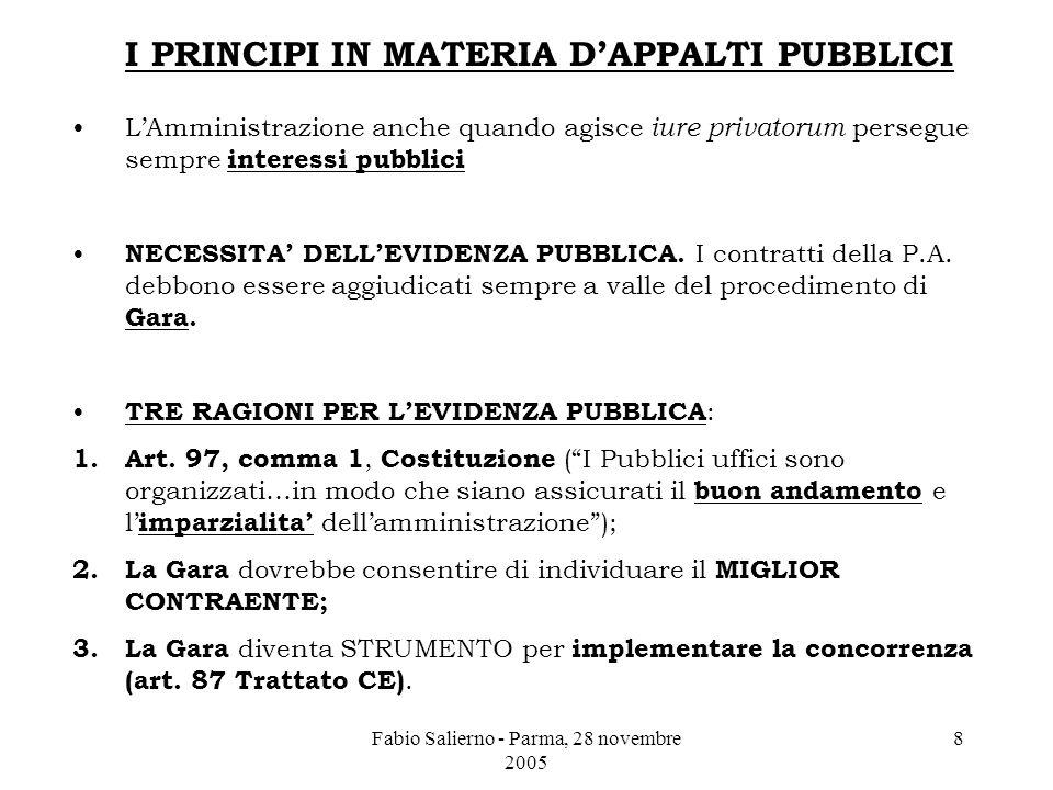 Fabio Salierno - Parma, 28 novembre 2005 8 I PRINCIPI IN MATERIA D'APPALTI PUBBLICI L'Amministrazione anche quando agisce iure privatorum persegue sempre interessi pubblici NECESSITA' DELL'EVIDENZA PUBBLICA.