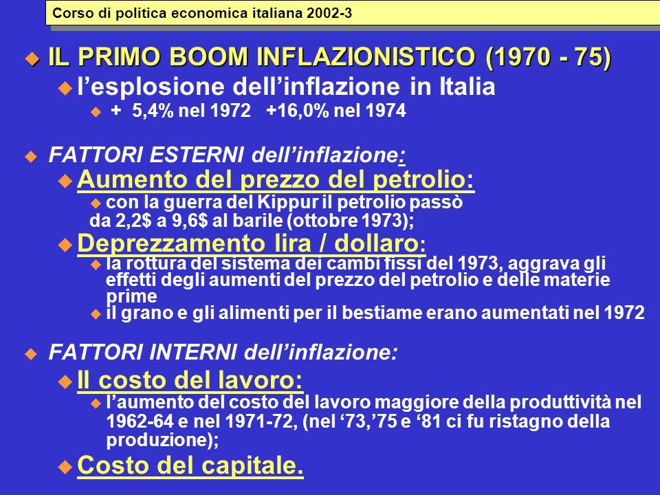  IL PRIMO BOOM INFLAZIONISTICO (1970 - 75) u l'esplosione dell'inflazione in Italia  + 5,4% nel 1972 +16,0% nel 1974  FATTORI ESTERNI dell'inflazione: u Aumento del prezzo del petrolio:  con la guerra del Kippur il petrolio passò da 2,2$ a 9,6$ al barile (ottobre 1973); u Deprezzamento lira / dollaro :  la rottura del sistema dei cambi fissi del 1973, aggrava gli effetti degli aumenti del prezzo del petrolio e delle materie prime  il grano e gli alimenti per il bestiame erano aumentati nel 1972  FATTORI INTERNI dell'inflazione: u Il costo del lavoro:  l'aumento del costo del lavoro maggiore della produttività nel 1962-64 e nel 1971-72, (nel '73,'75 e '81 ci fu ristagno della produzione); u Costo del capitale.