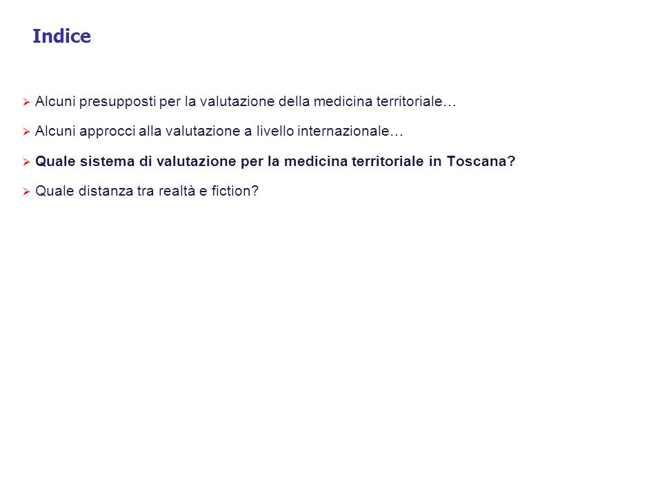 Indice  Alcuni presupposti per la valutazione della medicina territoriale…  Alcuni approcci alla valutazione a livello internazionale…  Quale sistema di valutazione per la medicina territoriale in Toscana.