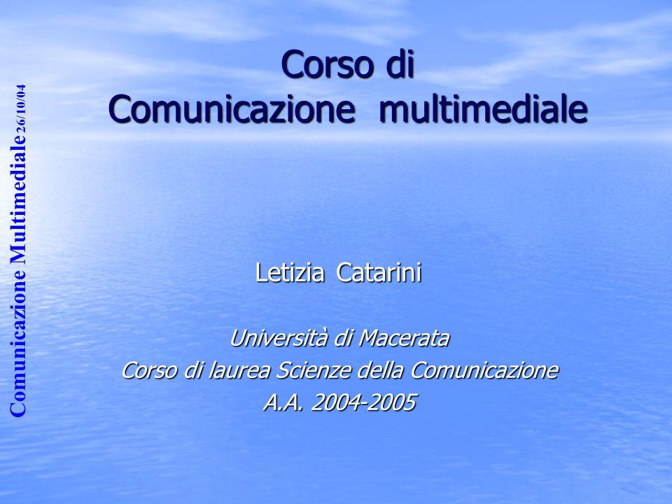 Comunicazione Multimediale 26/10/04 Corso di Comunicazione multimediale Letizia Catarini Università di Macerata Corso di laurea Scienze della Comunica