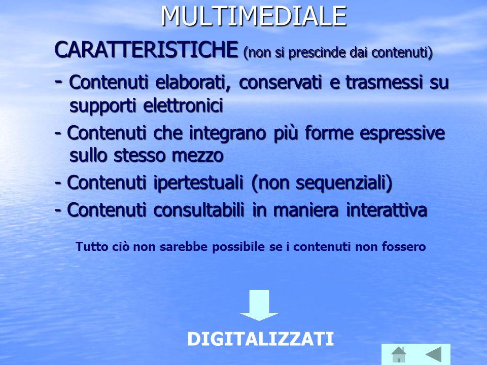 MULTIMEDIALE CARATTERISTICHE (non si prescinde dai contenuti) - Contenuti elaborati, conservati e trasmessi su supporti elettronici - Contenuti che in