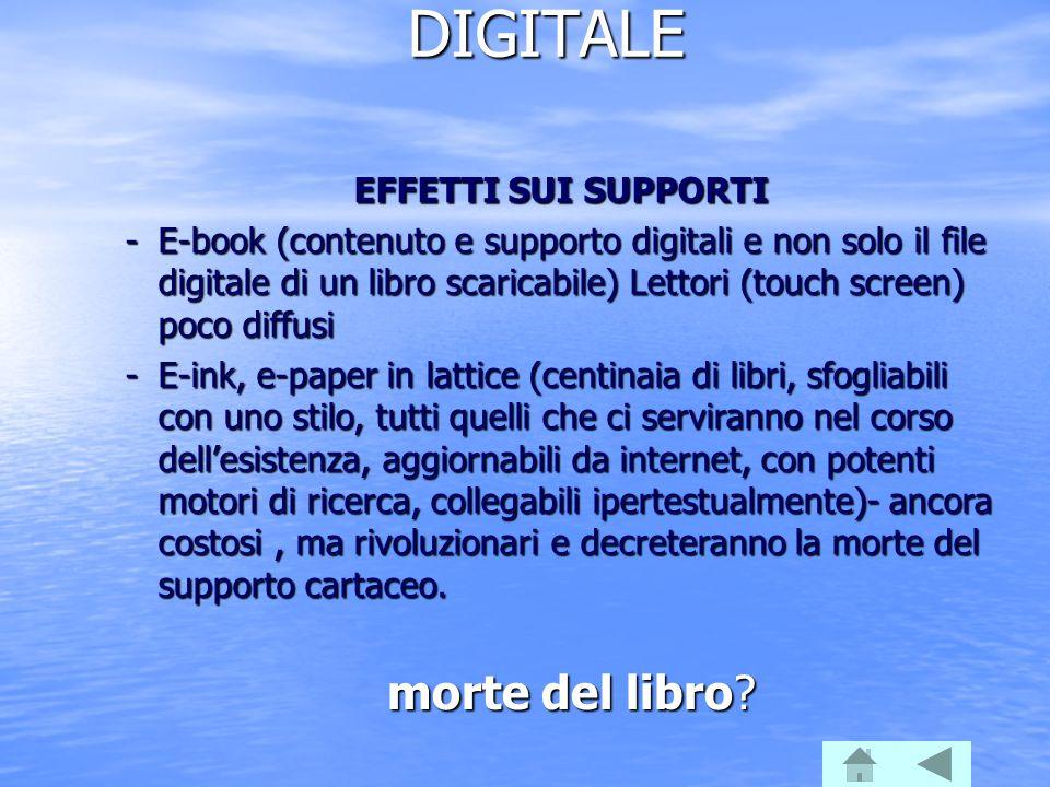 DIGITALE EFFETTI SUI SUPPORTI -E-book (contenuto e supporto digitali e non solo il file digitale di un libro scaricabile) Lettori (touch screen) poco