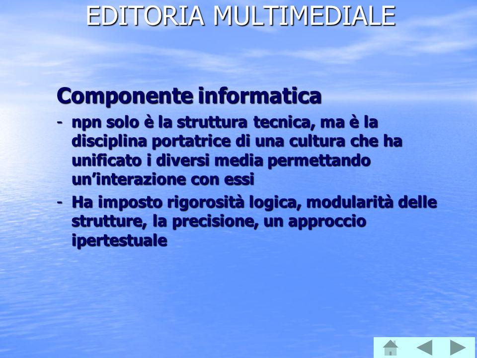 EDITORIA MULTIMEDIALE Componente informatica -npn solo è la struttura tecnica, ma è la disciplina portatrice di una cultura che ha unificato i diversi