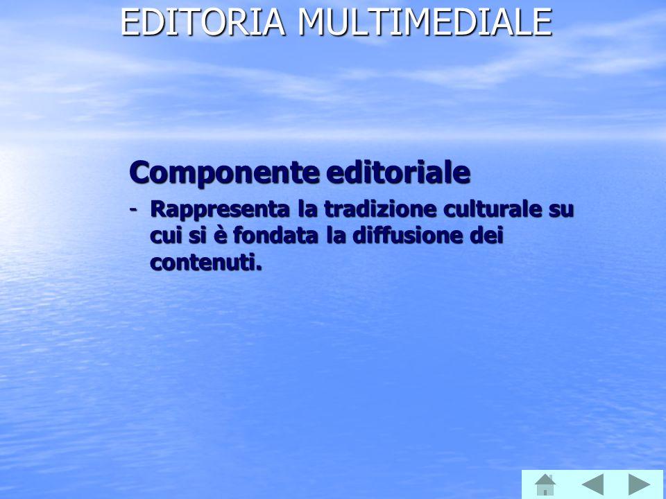EDITORIA MULTIMEDIALE Componente editoriale -Rappresenta la tradizione culturale su cui si è fondata la diffusione dei contenuti.