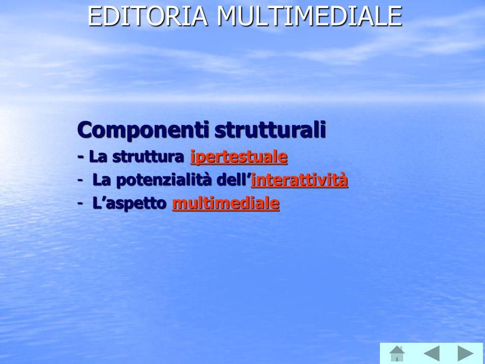 EDITORIA MULTIMEDIALE Componenti strutturali - La struttura ipertestuale ipertestuale -La potenzialità dell'interattività interattività -L'aspetto mul