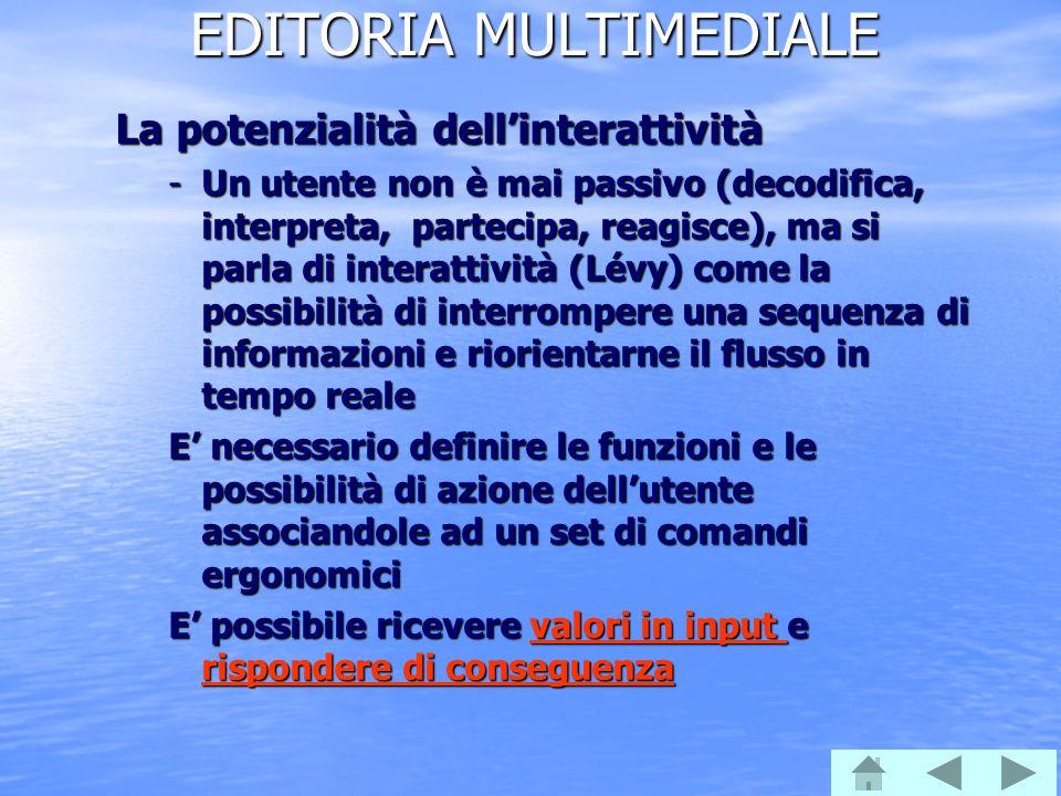 EDITORIA MULTIMEDIALE La potenzialità dell'interattività -Un utente non è mai passivo (decodifica, interpreta, partecipa, reagisce), ma si parla di in