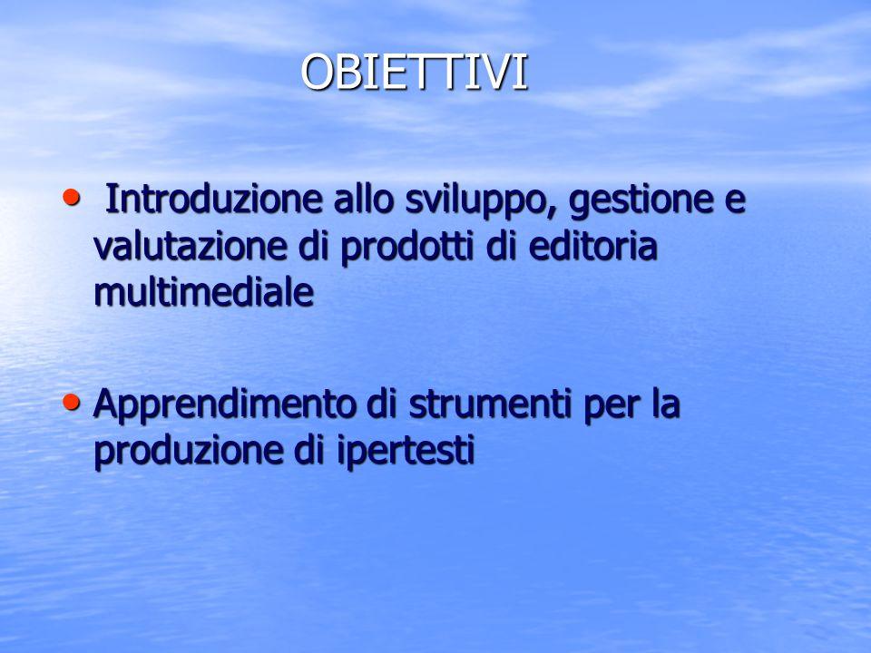 OBIETTIVI Introduzione allo sviluppo, gestione e valutazione di prodotti di editoria multimediale Introduzione allo sviluppo, gestione e valutazione d
