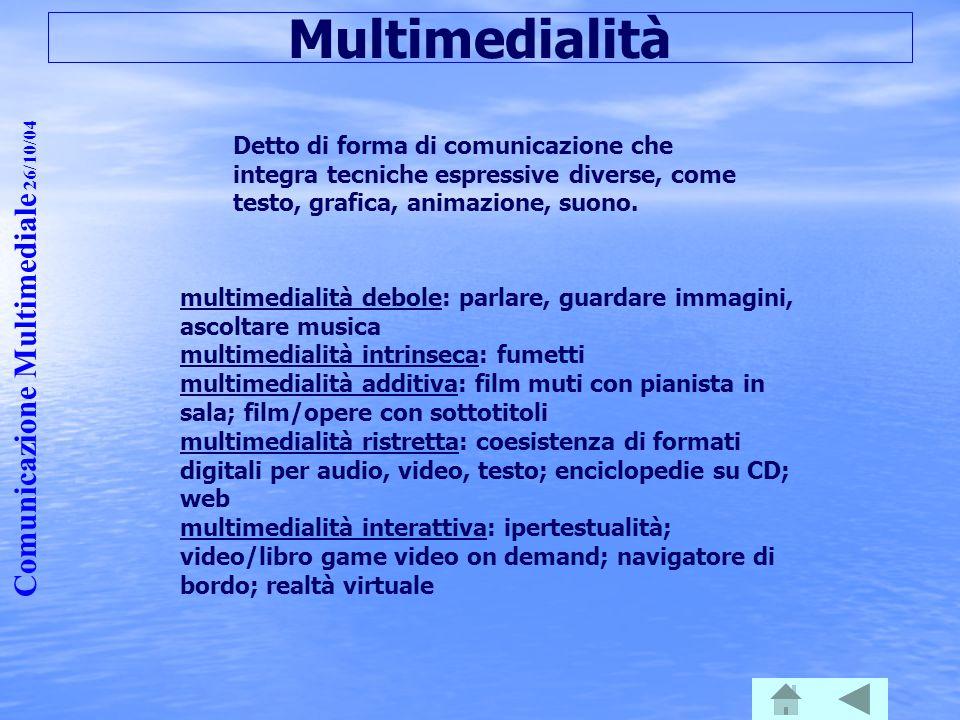 Comunicazione Multimediale 26/10/04 Multimedialità Detto di forma di comunicazione che integra tecniche espressive diverse, come testo, grafica, anima