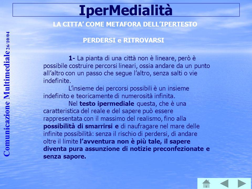 Comunicazione Multimediale 26/10/04 IperMedialità LA CITTA' COME METAFORA DELL'IPERTESTO PERDERSI e RITROVARSI 1- La pianta di una città non è lineare