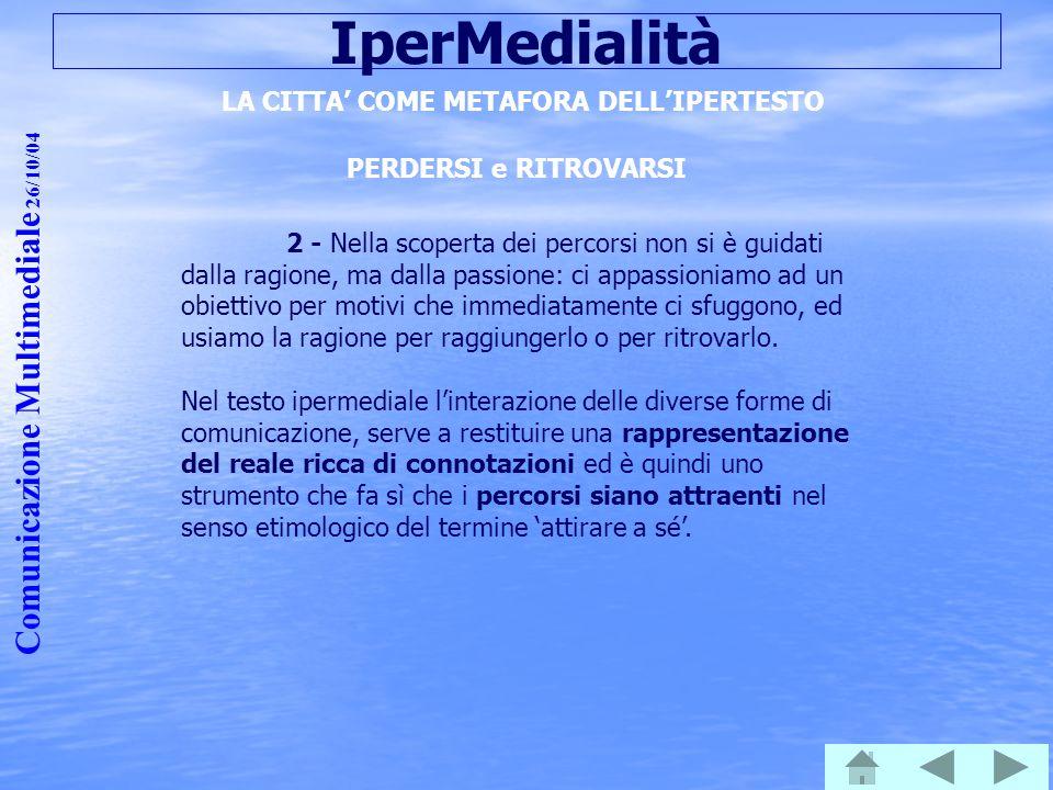 Comunicazione Multimediale 26/10/04 IperMedialità LA CITTA' COME METAFORA DELL'IPERTESTO PERDERSI e RITROVARSI 2 - Nella scoperta dei percorsi non si