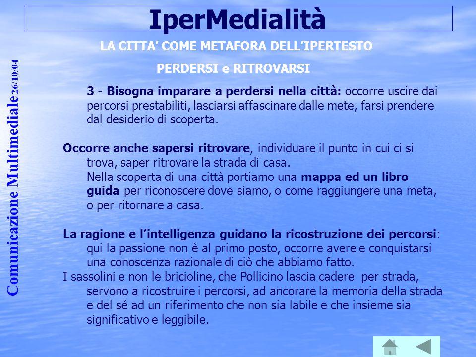 Comunicazione Multimediale 26/10/04 IperMedialità LA CITTA' COME METAFORA DELL'IPERTESTO PERDERSI e RITROVARSI 3 - Bisogna imparare a perdersi nella c