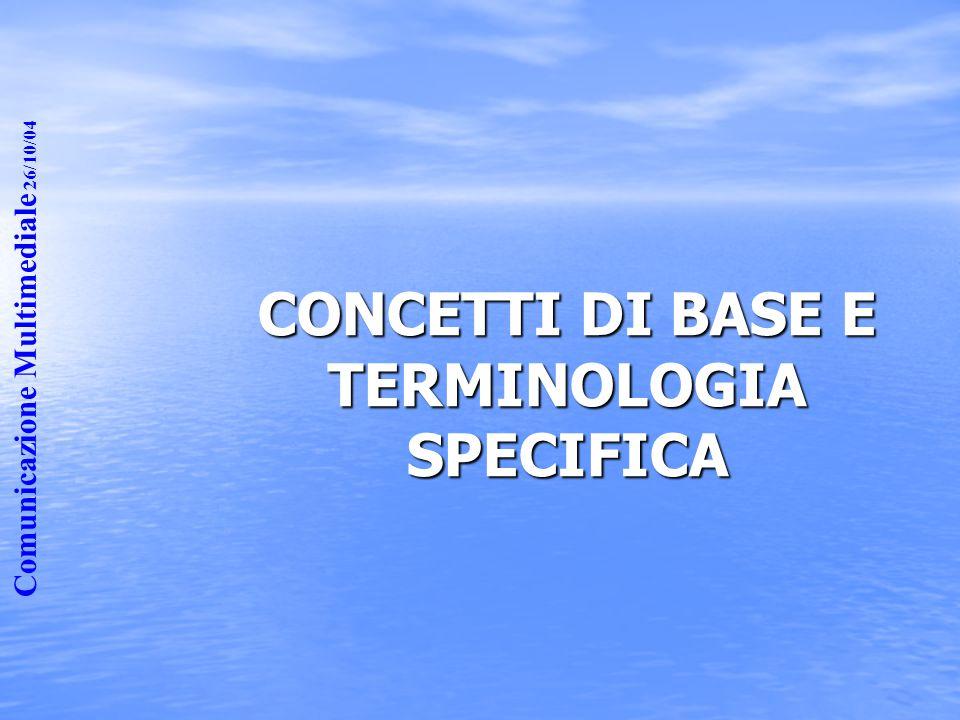 Comunicazione Multimediale 26/10/04 CONCETTI DI BASE E TERMINOLOGIA SPECIFICA