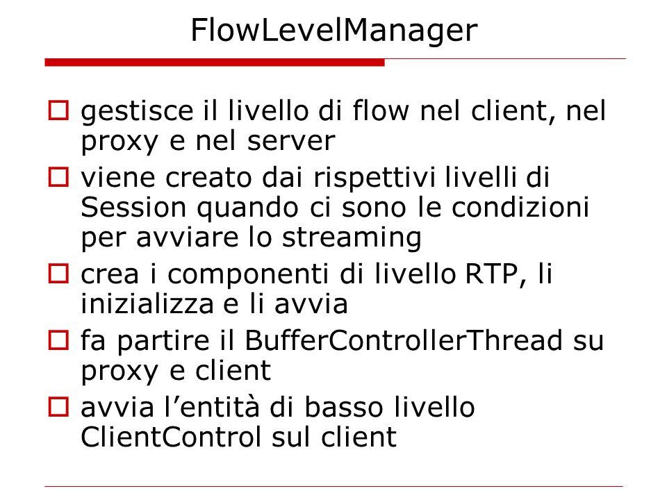 FlowLevelManager  gestisce il livello di flow nel client, nel proxy e nel server  viene creato dai rispettivi livelli di Session quando ci sono le condizioni per avviare lo streaming  crea i componenti di livello RTP, li inizializza e li avvia  fa partire il BufferControllerThread su proxy e client  avvia l'entità di basso livello ClientControl sul client