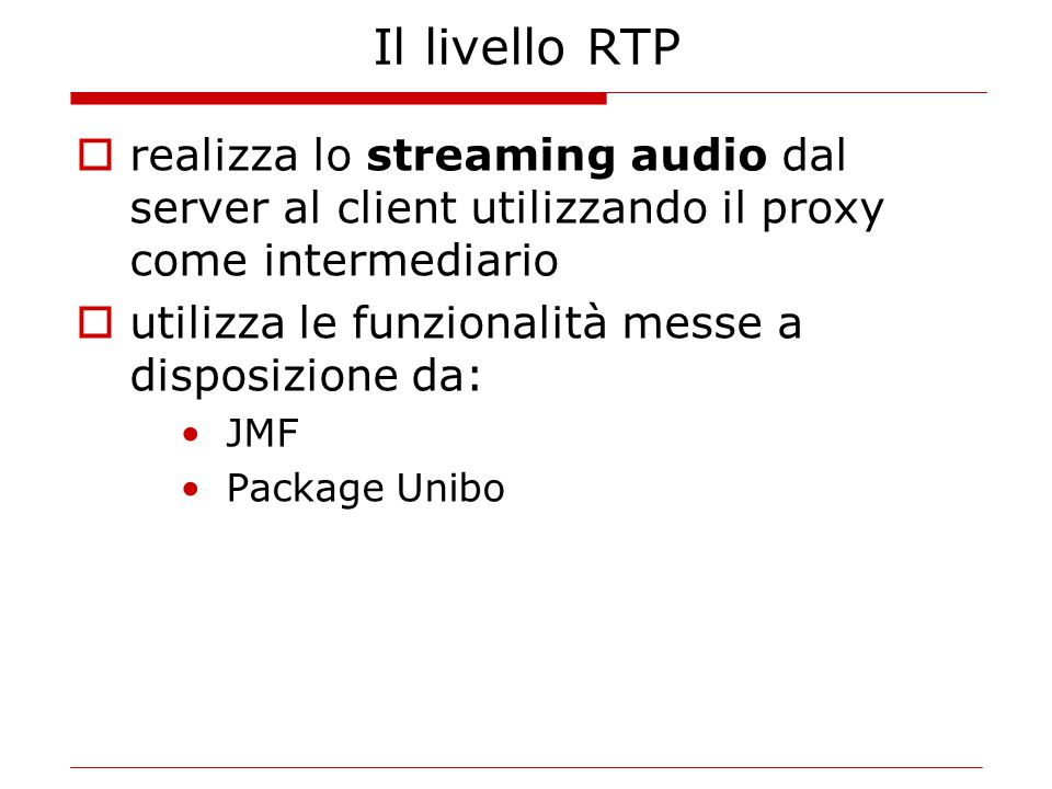 Il livello RTP  realizza lo streaming audio dal server al client utilizzando il proxy come intermediario  utilizza le funzionalità messe a disposizione da: JMF Package Unibo