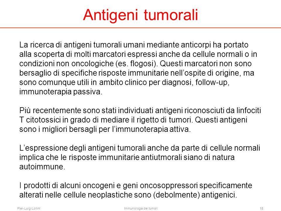 Pier-Luigi LolliniImmunologia dei tumori18 Antigeni tumorali La ricerca di antigeni tumorali umani mediante anticorpi ha portato alla scoperta di molt