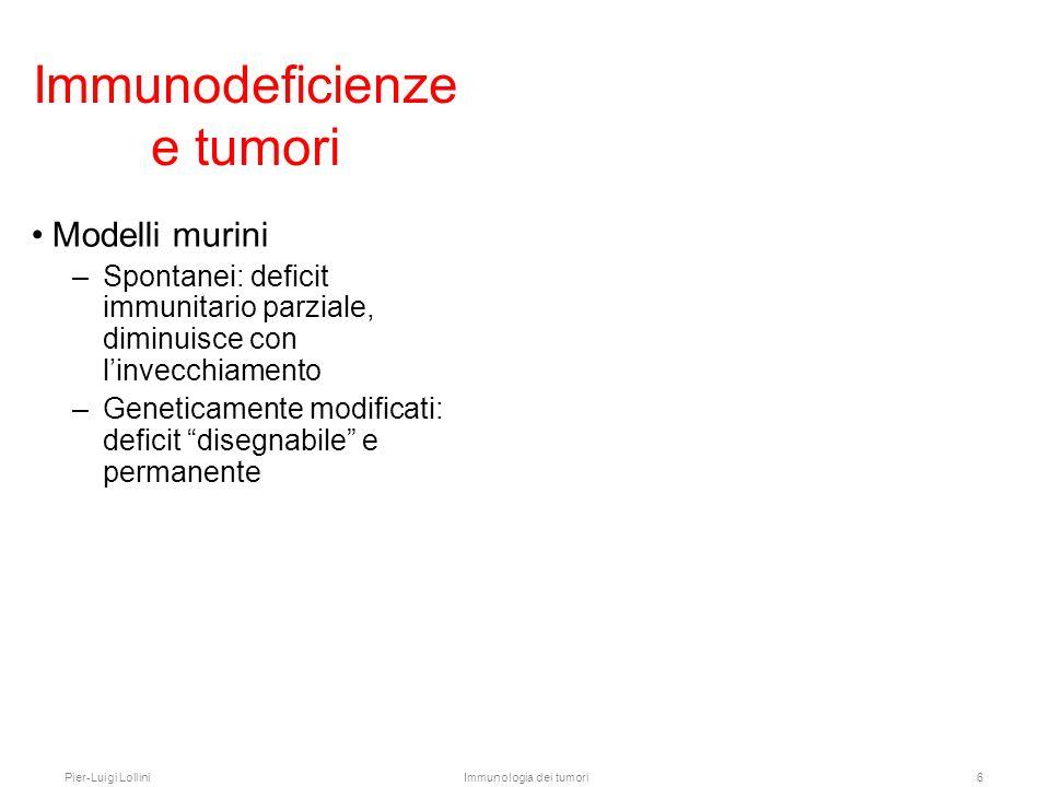 Pier-Luigi LolliniImmunologia dei tumori7 Immunodeficienze e tumori Modelli murini –Spontanei: deficit immunitario parziale, diminuisce con l'invecchiamento –Geneticamente modificati: deficit disegnabile e permanente Shankaran et al., Nature 410: 1107, 2001