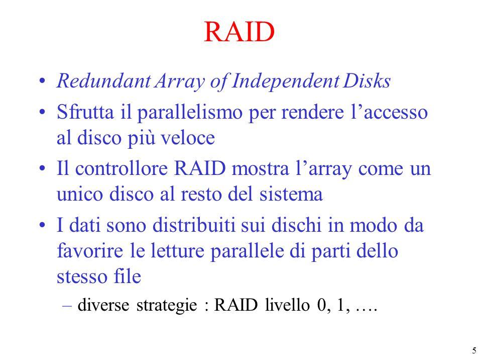 5 RAID Redundant Array of Independent Disks Sfrutta il parallelismo per rendere l'accesso al disco più veloce Il controllore RAID mostra l'array come un unico disco al resto del sistema I dati sono distribuiti sui dischi in modo da favorire le letture parallele di parti dello stesso file –diverse strategie : RAID livello 0, 1, ….