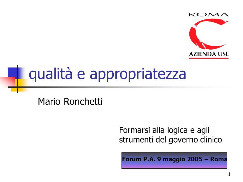 1 qualità e appropriatezza Mario Ronchetti Formarsi alla logica e agli strumenti del governo clinico Forum P.A. 9 maggio 2005 – Roma