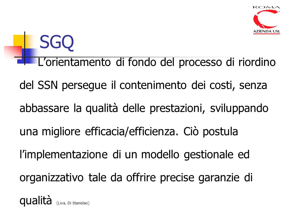 SGQ L'orientamento di fondo del processo di riordino del SSN persegue il contenimento dei costi, senza abbassare la qualità delle prestazioni, sviluppando una migliore efficacia/efficienza.