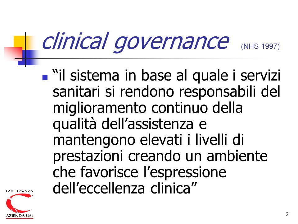 2 clinical governance (NHS 1997) il sistema in base al quale i servizi sanitari si rendono responsabili del miglioramento continuo della qualità dell'assistenza e mantengono elevati i livelli di prestazioni creando un ambiente che favorisce l'espressione dell'eccellenza clinica