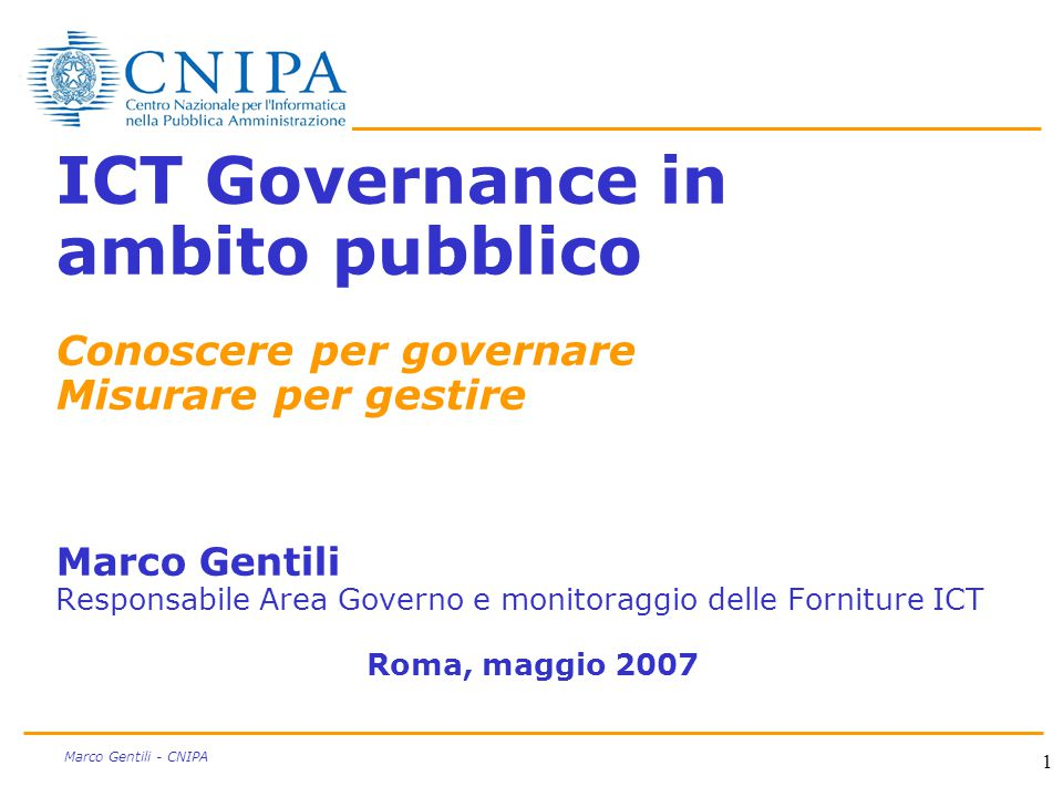 1 Marco Gentili - CNIPA ICT Governance in ambito pubblico Conoscere per governare Misurare per gestire Marco Gentili Responsabile Area Governo e monitoraggio delle Forniture ICT Roma, maggio 2007