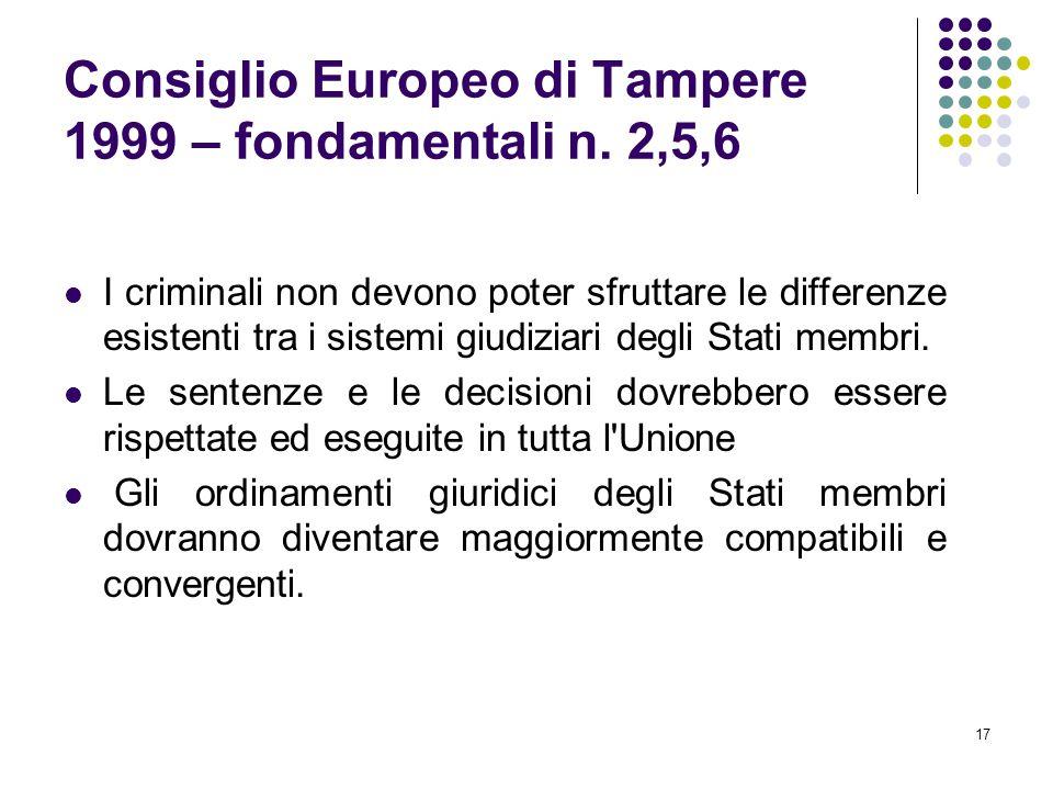 17 Consiglio Europeo di Tampere 1999 – fondamentali n. 2,5,6 I criminali non devono poter sfruttare le differenze esistenti tra i sistemi giudiziari d