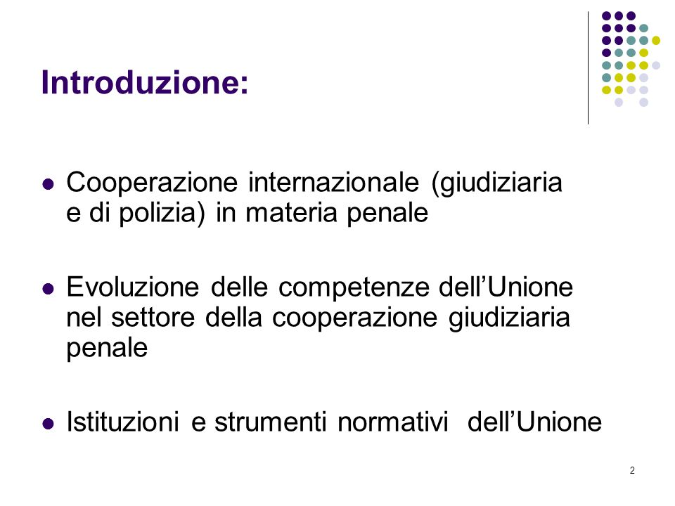 2 Introduzione: Cooperazione internazionale (giudiziaria e di polizia) in materia penale Evoluzione delle competenze dell'Unione nel settore della coo
