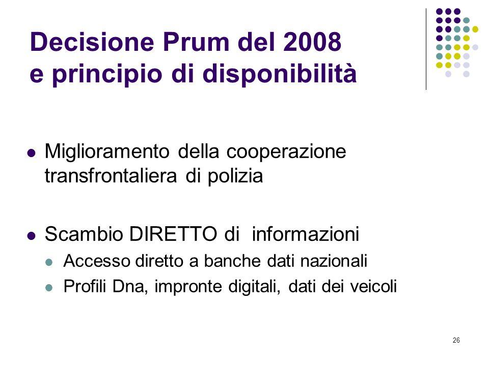26 Decisione Prum del 2008 e principio di disponibilità Miglioramento della cooperazione transfrontaliera di polizia Scambio DIRETTO di informazioni A