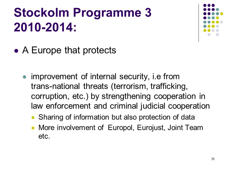 38 Stockolm Programme 3 2010-2014: A Europe that protects improvement of internal security, i.e from trans-national threats (terrorism, trafficking, corruption, etc.) by strengthening cooperation in law enforcement and criminal judicial cooperation Sharing of information but also protection of data More involvement of Europol, Eurojust, Joint Team etc.