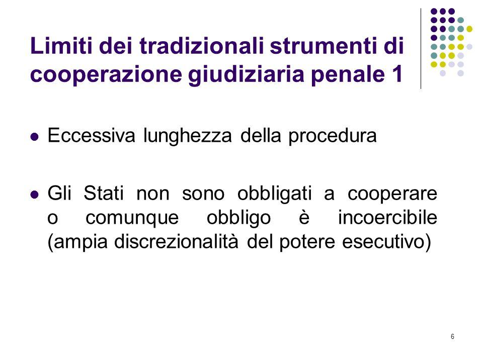 6 Limiti dei tradizionali strumenti di cooperazione giudiziaria penale 1 Eccessiva lunghezza della procedura Gli Stati non sono obbligati a cooperare