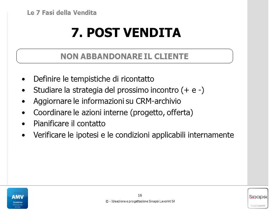 16 © - Ideazione e progettazione Sinapsi Lavorint Srl 7. POST VENDITA Definire le tempistiche di ricontatto Studiare la strategia del prossimo incontr