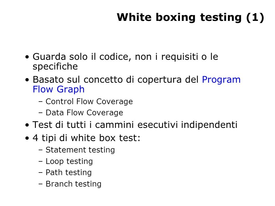 White boxing testing (1) Guarda solo il codice, non i requisiti o le specifiche Basato sul concetto di copertura del Program Flow Graph – Control Flow Coverage – Data Flow Coverage Test di tutti i cammini esecutivi indipendenti 4 tipi di white box test: – Statement testing – Loop testing – Path testing – Branch testing