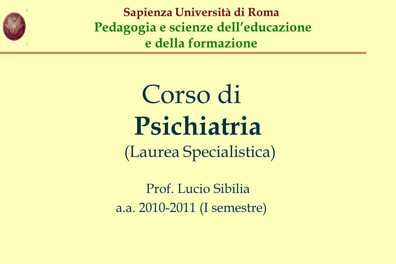 Sapienza Università di Roma Pedagogia e scienze dell'educazione e della formazione Corso di Psichiatria (Laurea Specialistica) Prof. Lucio Sibilia a.a