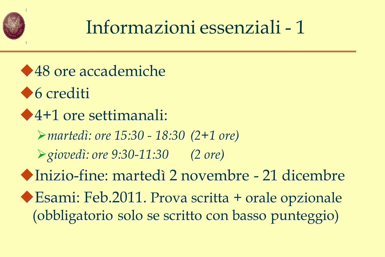 Informazioni essenziali - 1  48 ore accademiche  6 crediti  4+1 ore settimanali:  martedì: ore 15:30 - 18:30(2+1 ore)  giovedì: ore 9:30-11:30(2