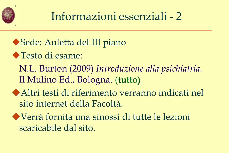 Informazioni essenziali - 2  Sede: Auletta del III piano  Testo di esame: tutto) N.L. Burton (2009) Introduzione alla psichiatria. Il Mulino Ed., Bo
