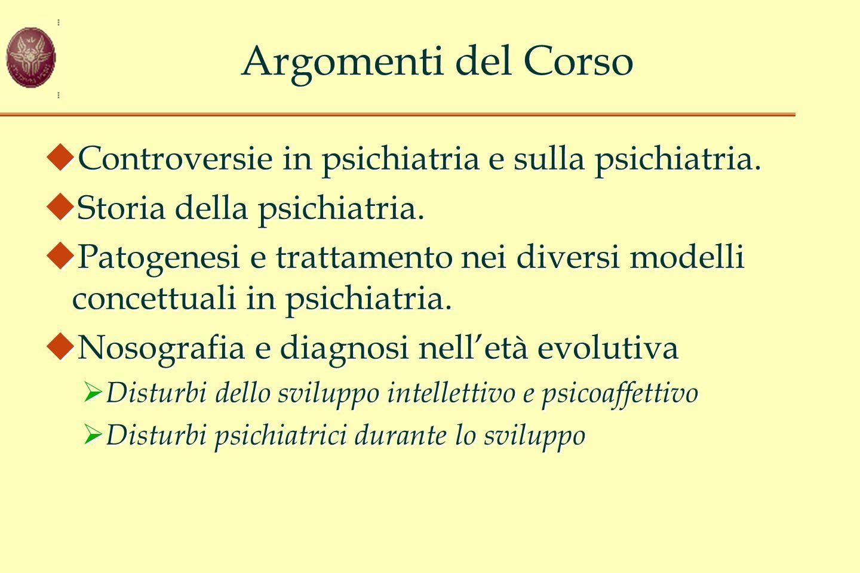 Argomenti del Corso  Controversie in psichiatria e sulla psichiatria.  Storia della psichiatria.  Patogenesi e trattamento nei diversi modelli conc