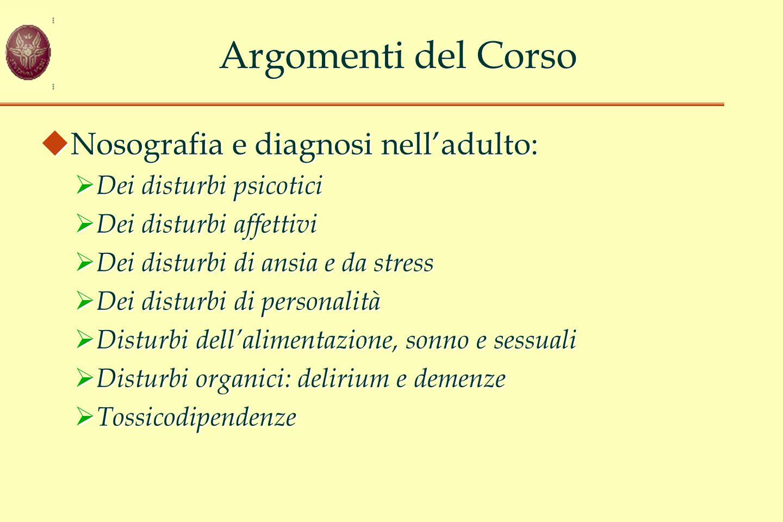 Argomenti del Corso  Nosografia e diagnosi nell'adulto:  Dei disturbi psicotici  Dei disturbi affettivi  Dei disturbi di ansia e da stress  Dei d