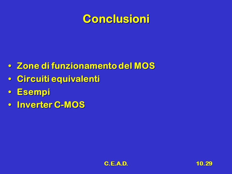 C.E.A.D.10.29 Conclusioni Zone di funzionamento del MOSZone di funzionamento del MOS Circuiti equivalentiCircuiti equivalenti EsempiEsempi Inverter C-