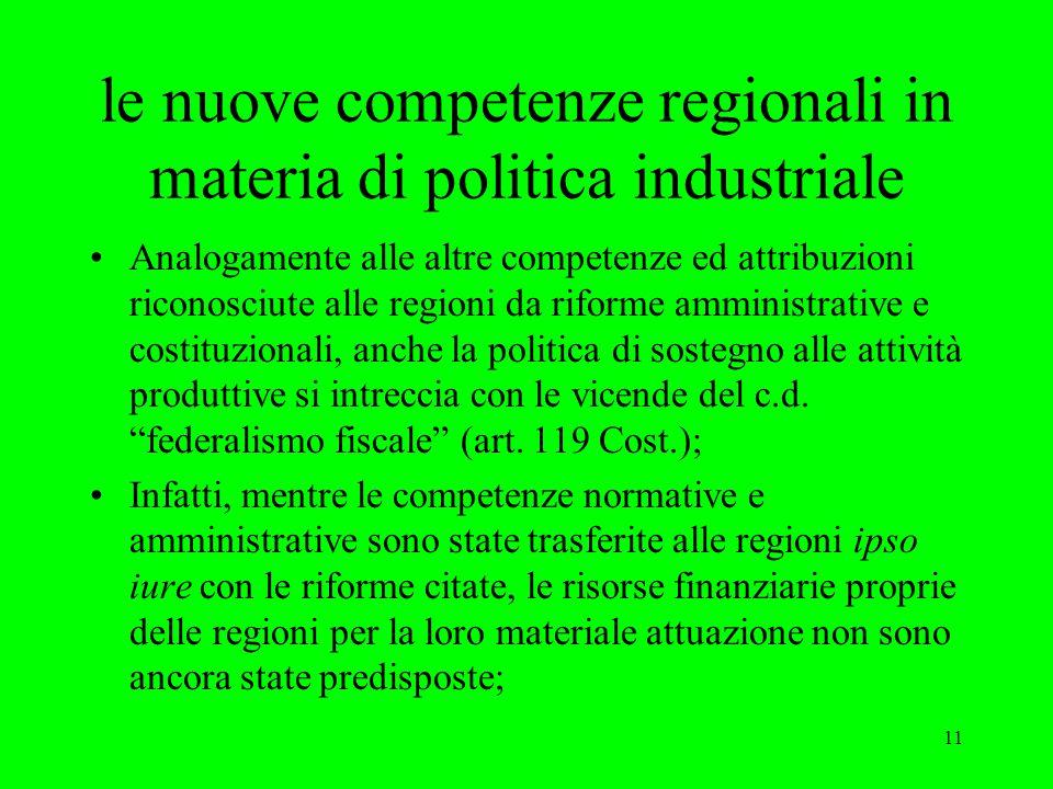 11 le nuove competenze regionali in materia di politica industriale Analogamente alle altre competenze ed attribuzioni riconosciute alle regioni da riforme amministrative e costituzionali, anche la politica di sostegno alle attività produttive si intreccia con le vicende del c.d.