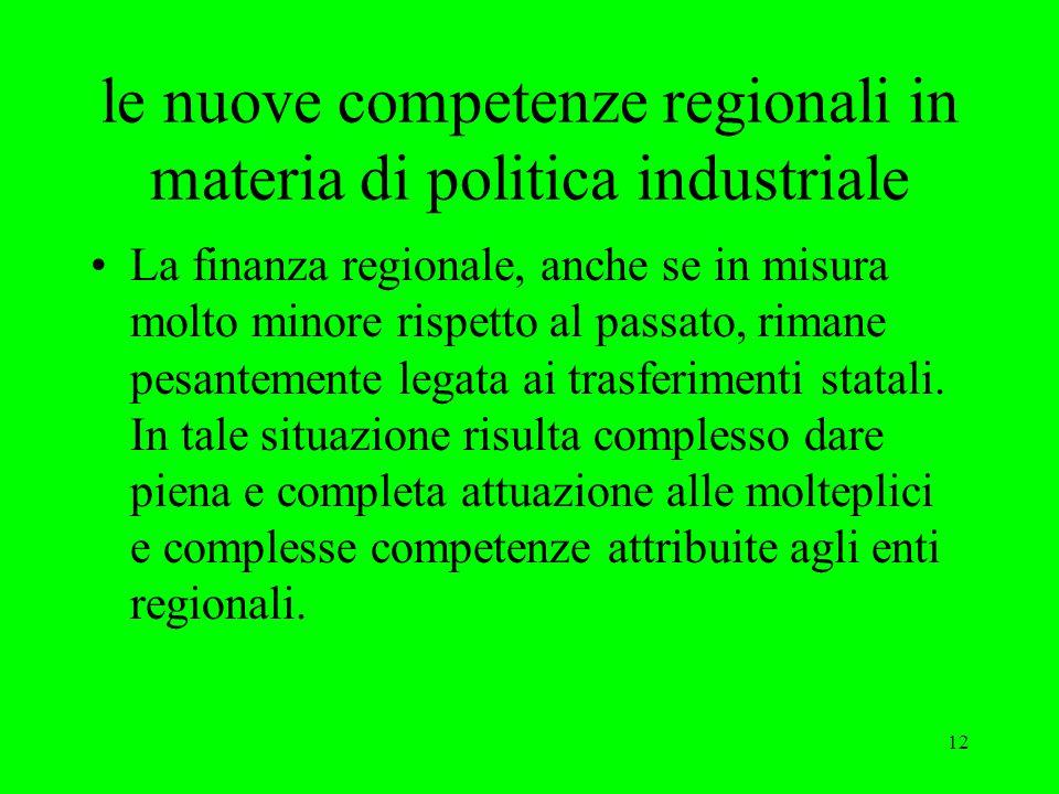 12 le nuove competenze regionali in materia di politica industriale La finanza regionale, anche se in misura molto minore rispetto al passato, rimane pesantemente legata ai trasferimenti statali.