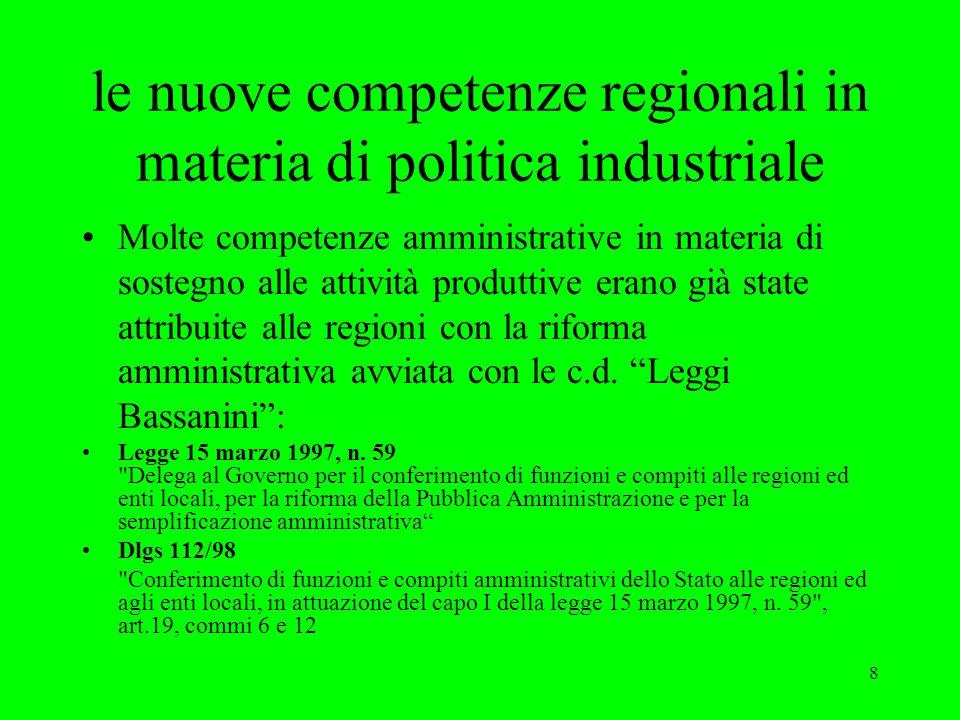 8 le nuove competenze regionali in materia di politica industriale Molte competenze amministrative in materia di sostegno alle attività produttive erano già state attribuite alle regioni con la riforma amministrativa avviata con le c.d.