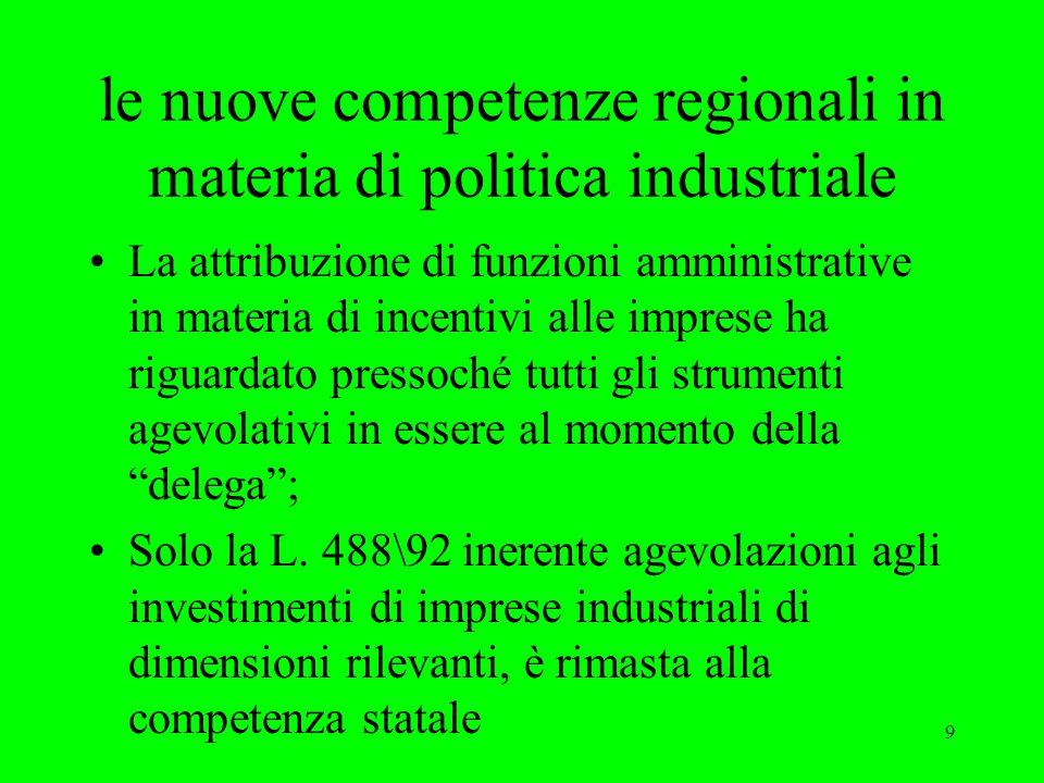 9 le nuove competenze regionali in materia di politica industriale La attribuzione di funzioni amministrative in materia di incentivi alle imprese ha riguardato pressoché tutti gli strumenti agevolativi in essere al momento della delega ; Solo la L.