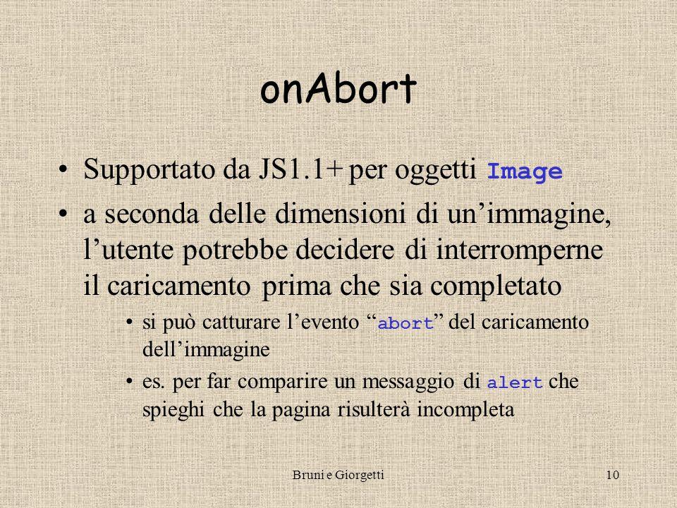 Bruni e Giorgetti9 onError Supportato da JS1.1+ Gli oggetti Window e Image prevedono un gestore di errori che permette di accorgersi di errori di caricamento del documento o dell'immagine errore di sintassi JS errore runtime JS non cattura errori del browser (es.
