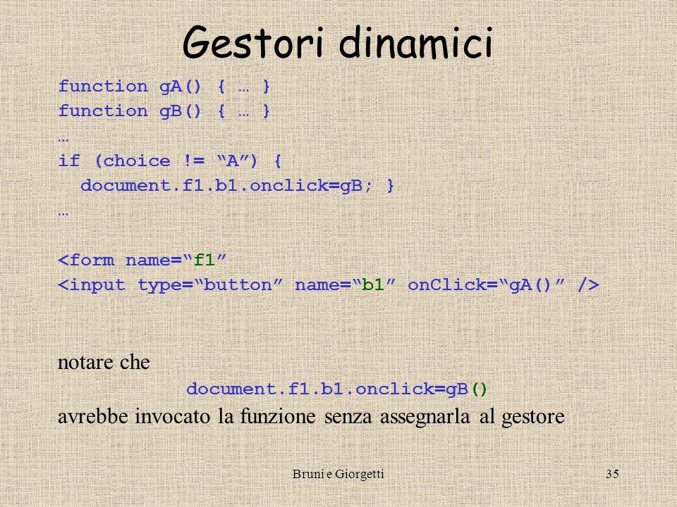 Bruni e Giorgetti34 Esempio function topoSxDx(e) { if (e.which==1) { alert( Sinistro ); } { alert( Destro ); } } // definisce il gestore (ok su NN6) document.onmousedown = topoSxDx; // assegna gestore /* il parametro e è un oggetto di tipo Event: e.which: valore numerico che indica il tasto o pulsante del mouse premuti e.type: il tipo dell'evento (es.