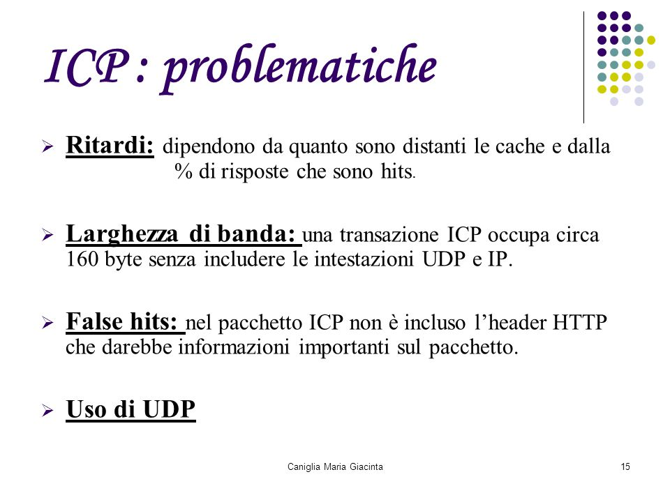 Caniglia Maria Giacinta15 ICP : problematiche  Ritardi: dipendono da quanto sono distanti le cache e dalla % di risposte che sono hits.  Larghezza d