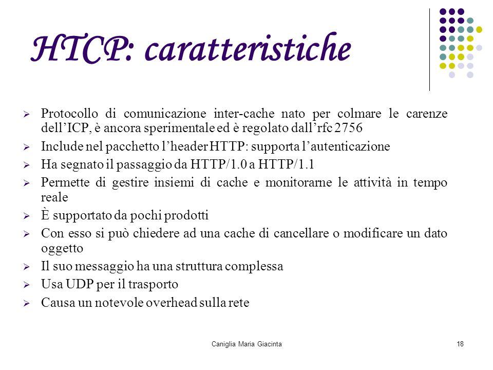 Caniglia Maria Giacinta18 HTCP: caratteristiche  Protocollo di comunicazione inter-cache nato per colmare le carenze dell'ICP, è ancora sperimentale