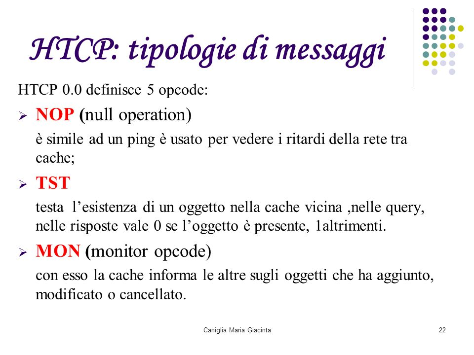 Caniglia Maria Giacinta22 HTCP: tipologie di messaggi HTCP 0.0 definisce 5 opcode:  NOP (null operation) è simile ad un ping è usato per vedere i rit